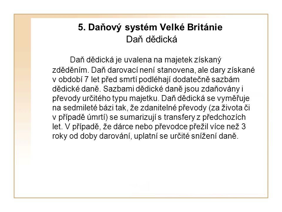 5.Daňový systém Velké Británie Daň dědická Daň dědická je uvalena na majetek získaný zděděním.