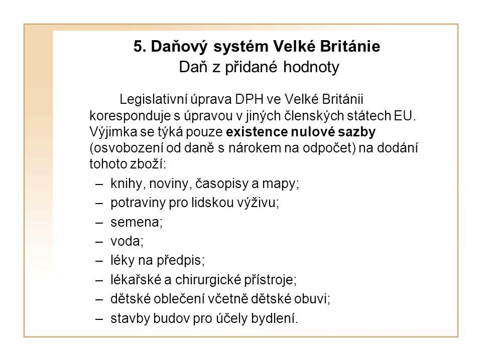 5. Daňový systém Velké Británie Daň z přidané hodnoty Legislativní úprava DPH ve Velké Británii koresponduje s úpravou v jiných členských státech EU.
