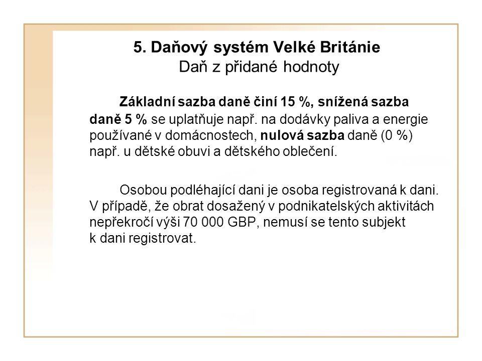 5. Daňový systém Velké Británie Daň z přidané hodnoty Základní sazba daně činí 15 %, snížená sazba daně 5 % se uplatňuje např. na dodávky paliva a ene