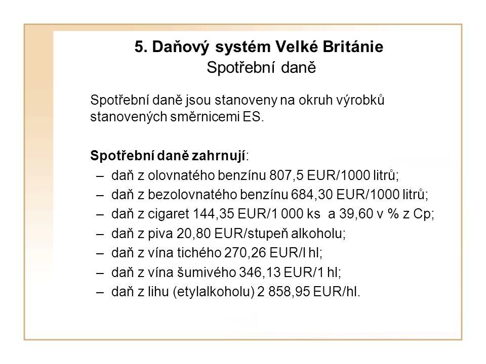 5. Daňový systém Velké Británie Spotřební daně Spotřební daně jsou stanoveny na okruh výrobků stanovených směrnicemi ES. Spotřební daně zahrnují: –daň