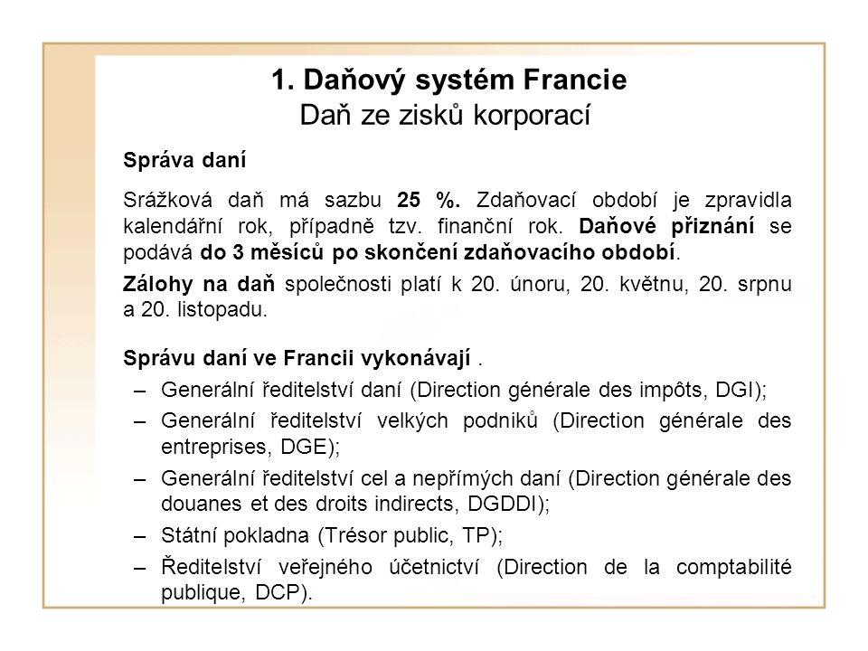 1. Daňový systém Francie Daň ze zisků korporací Správa daní Srážková daň má sazbu 25 %. Zdaňovací období je zpravidla kalendářní rok, případně tzv. fi