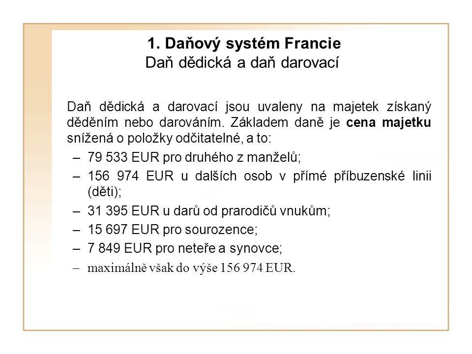 1. Daňový systém Francie Daň dědická a daň darovací Daň dědická a darovací jsou uvaleny na majetek získaný děděním nebo darováním. Základem daně je ce