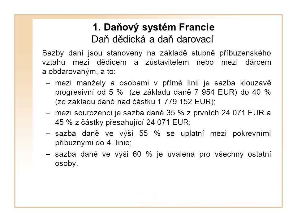 1. Daňový systém Francie Daň dědická a daň darovací Sazby daní jsou stanoveny na základě stupně příbuzenského vztahu mezi dědicem a zůstavitelem nebo