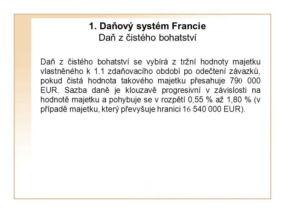 1. Daňový systém Francie Daň z čistého bohatství Daň z čistého bohatství se vybírá z tržní hodnoty majetku vlastněného k 1.1 zdaňovacího období po ode