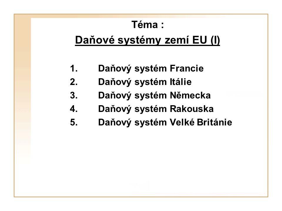 Téma : Daňové systémy zemí EU (I) 1.Daňový systém Francie 2.Daňový systém Itálie 3.Daňový systém Německa 4.Daňový systém Rakouska 5.Daňový systém Velk