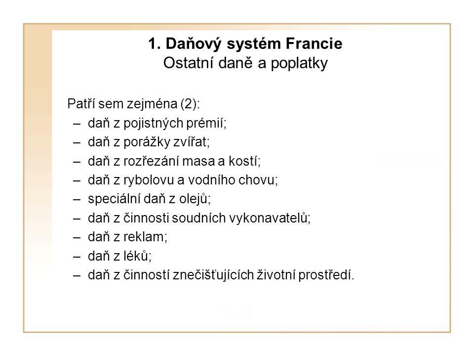 1. Daňový systém Francie Ostatní daně a poplatky Patří sem zejména (2): –daň z pojistných prémií; –daň z porážky zvířat; –daň z rozřezání masa a kostí