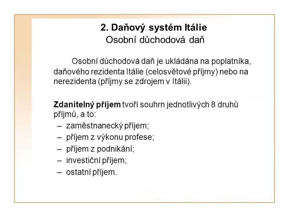 2. Daňový systém Itálie Osobní důchodová daň Osobní důchodová daň je ukládána na poplatníka, daňového rezidenta Itálie (celosvětové příjmy) nebo na ne
