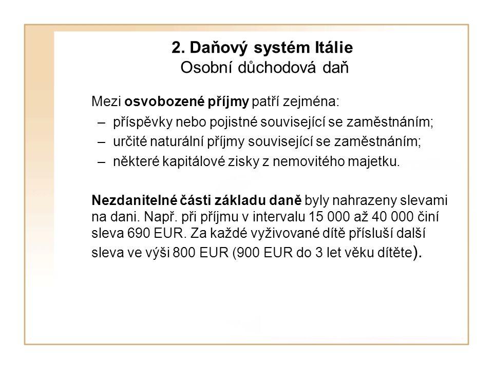 2. Daňový systém Itálie Osobní důchodová daň Mezi osvobozené příjmy patří zejména: –příspěvky nebo pojistné související se zaměstnáním; –určité naturá