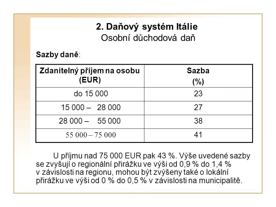 2. Daňový systém Itálie Osobní důchodová daň Sazby daně: U příjmu nad 75 000 EUR pak 43 %. Výše uvedené sazby se zvyšují o regionální přirážku ve výši