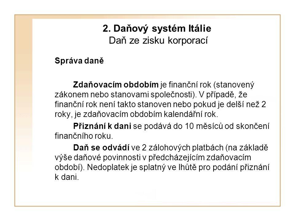 2. Daňový systém Itálie Daň ze zisku korporací Správa daně Zdaňovacím obdobím je finanční rok (stanovený zákonem nebo stanovami společnosti). V případ
