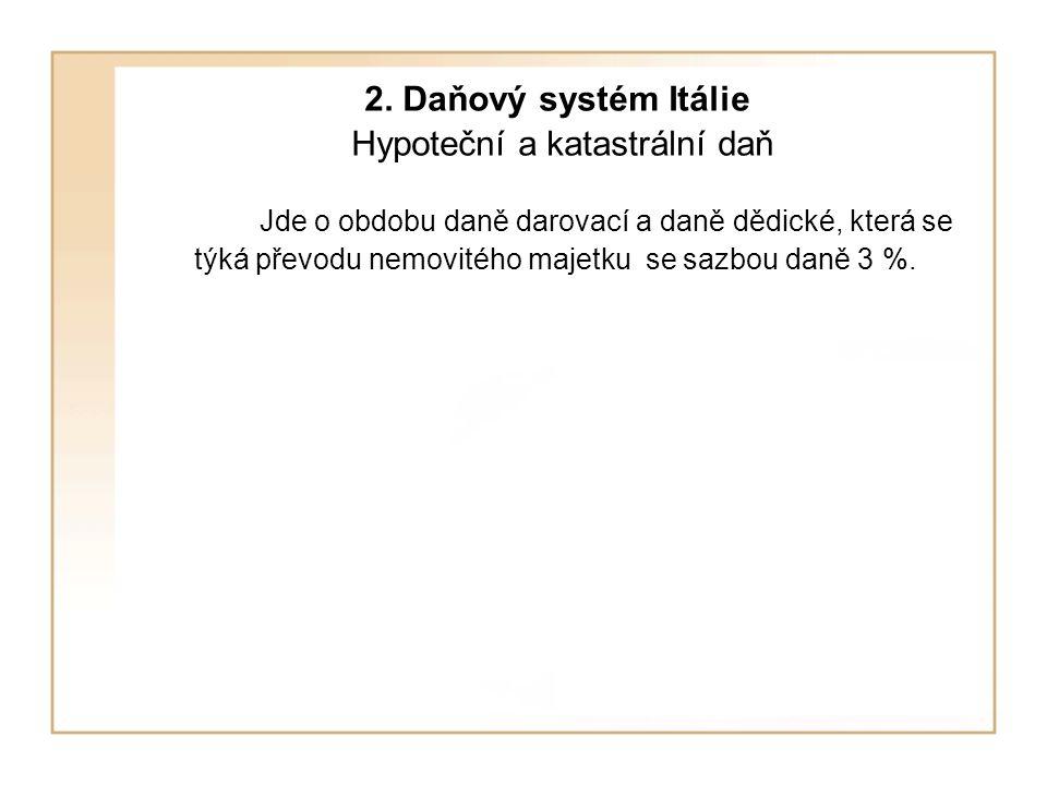 2. Daňový systém Itálie Hypoteční a katastrální daň Jde o obdobu daně darovací a daně dědické, která se týká převodu nemovitého majetku se sazbou daně
