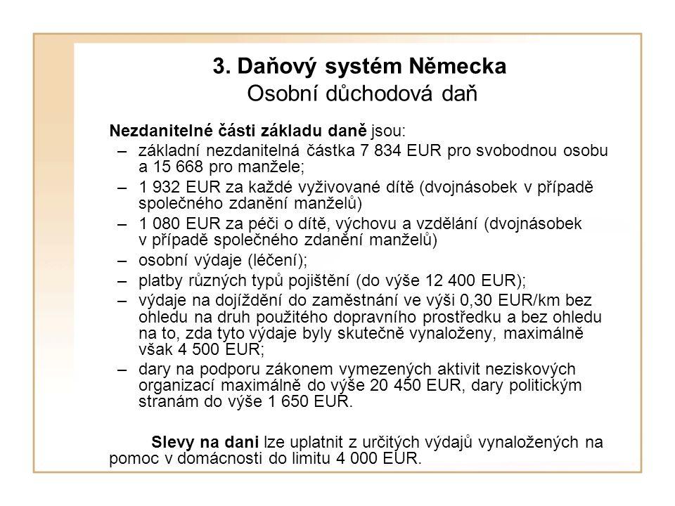 3. Daňový systém Německa Osobní důchodová daň Nezdanitelné části základu daně jsou: –základní nezdanitelná částka 7 834 EUR pro svobodnou osobu a 15 6