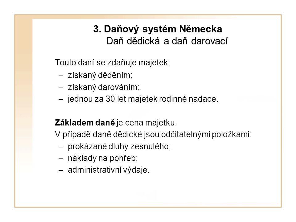 3. Daňový systém Německa Daň dědická a daň darovací Touto daní se zdaňuje majetek: –získaný děděním; –získaný darováním; –jednou za 30 let majetek rod