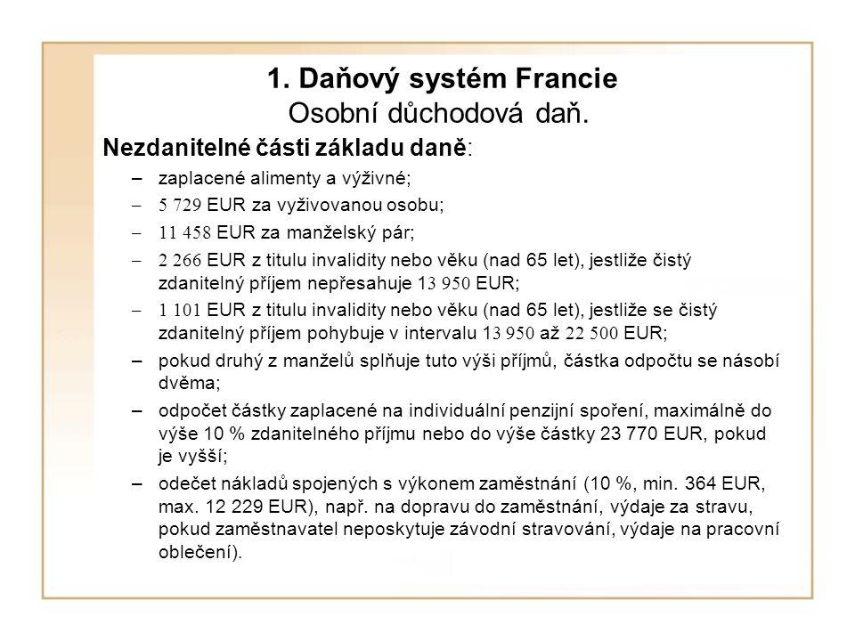1. Daňový systém Francie Osobní důchodová daň. Nezdanitelné části základu daně: –zaplacené alimenty a výživné; –5 729 EUR za vyživovanou osobu; –11 45