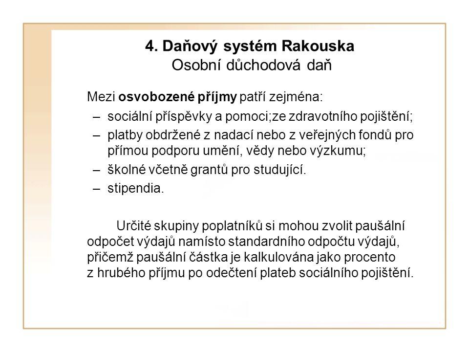 4. Daňový systém Rakouska Osobní důchodová daň Mezi osvobozené příjmy patří zejména: –sociální příspěvky a pomoci;ze zdravotního pojištění; –platby ob