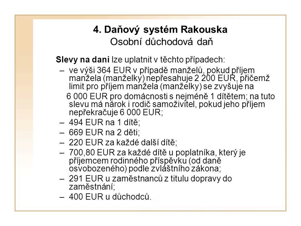4. Daňový systém Rakouska Osobní důchodová daň Slevy na dani lze uplatnit v těchto případech: –ve výši 364 EUR v případě manželů, pokud příjem manžela