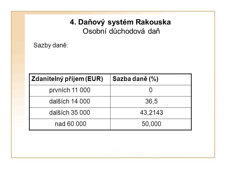 4. Daňový systém Rakouska Osobní důchodová daň Sazby daně: Zdanitelný příjem (EUR)Sazba daně (%) prvních 11 0000 dalších 14 000 36,5 dalších 35 000 43