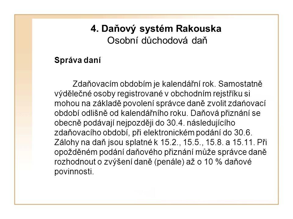 4. Daňový systém Rakouska Osobní důchodová daň Správa daní Zdaňovacím obdobím je kalendářní rok. Samostatně výdělečné osoby registrované v obchodním r