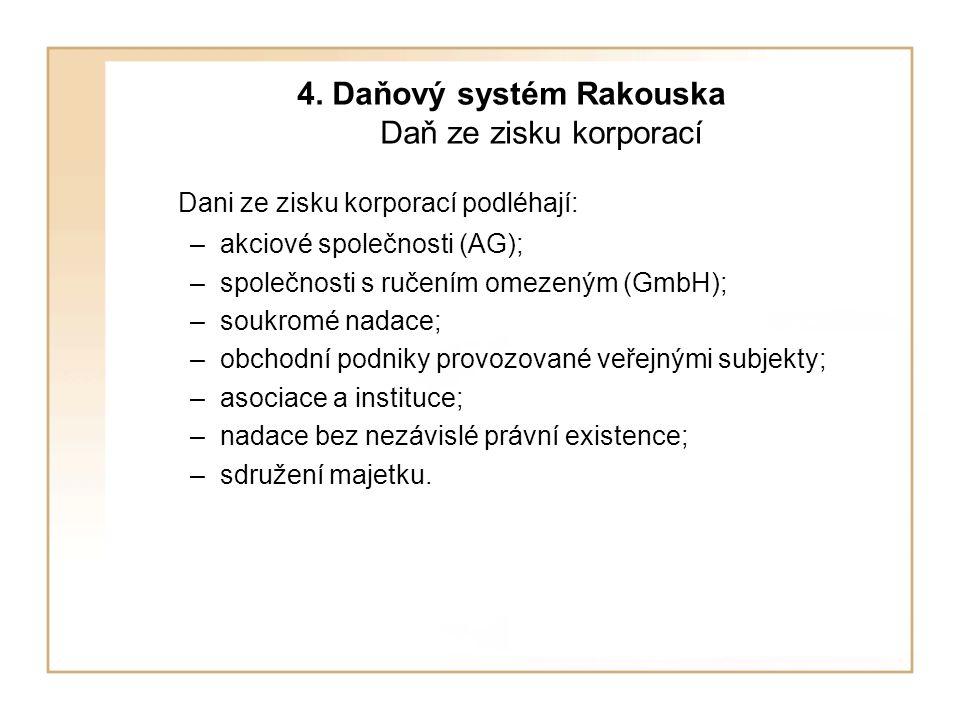 4. Daňový systém Rakouska Daň ze zisku korporací Dani ze zisku korporací podléhají: –akciové společnosti (AG); –společnosti s ručením omezeným (GmbH);