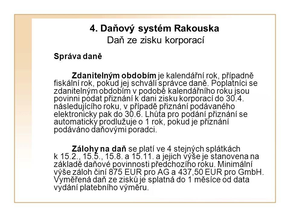 4. Daňový systém Rakouska Daň ze zisku korporací Správa daně Zdanitelným obdobím je kalendářní rok, případně fiskální rok, pokud jej schválí správce d