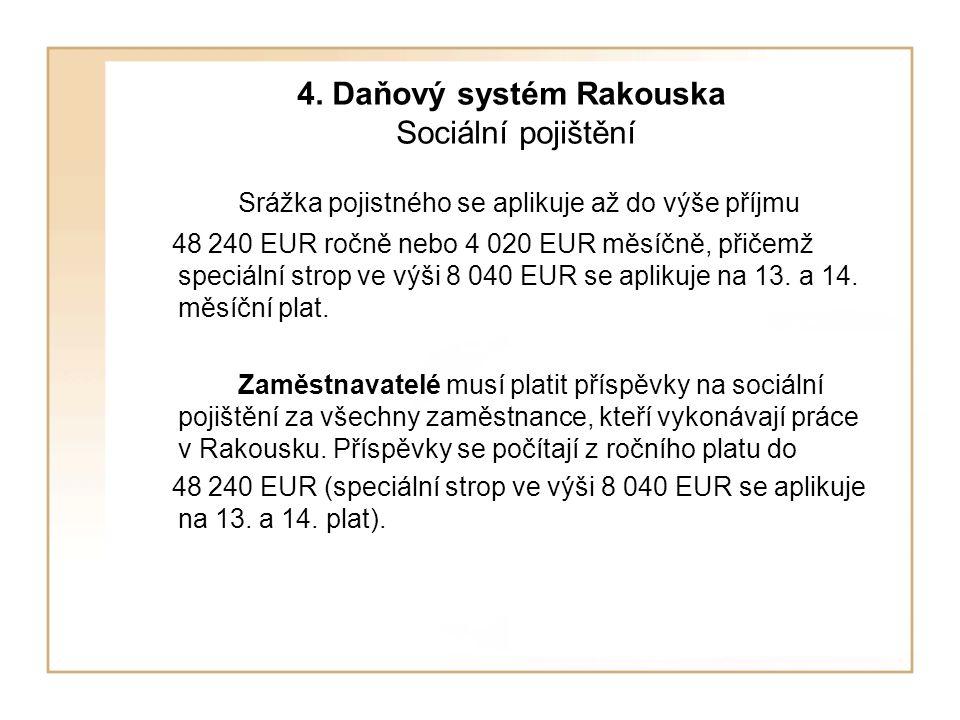 4. Daňový systém Rakouska Sociální pojištění Srážka pojistného se aplikuje až do výše příjmu 48 240 EUR ročně nebo 4 020 EUR měsíčně, přičemž speciáln