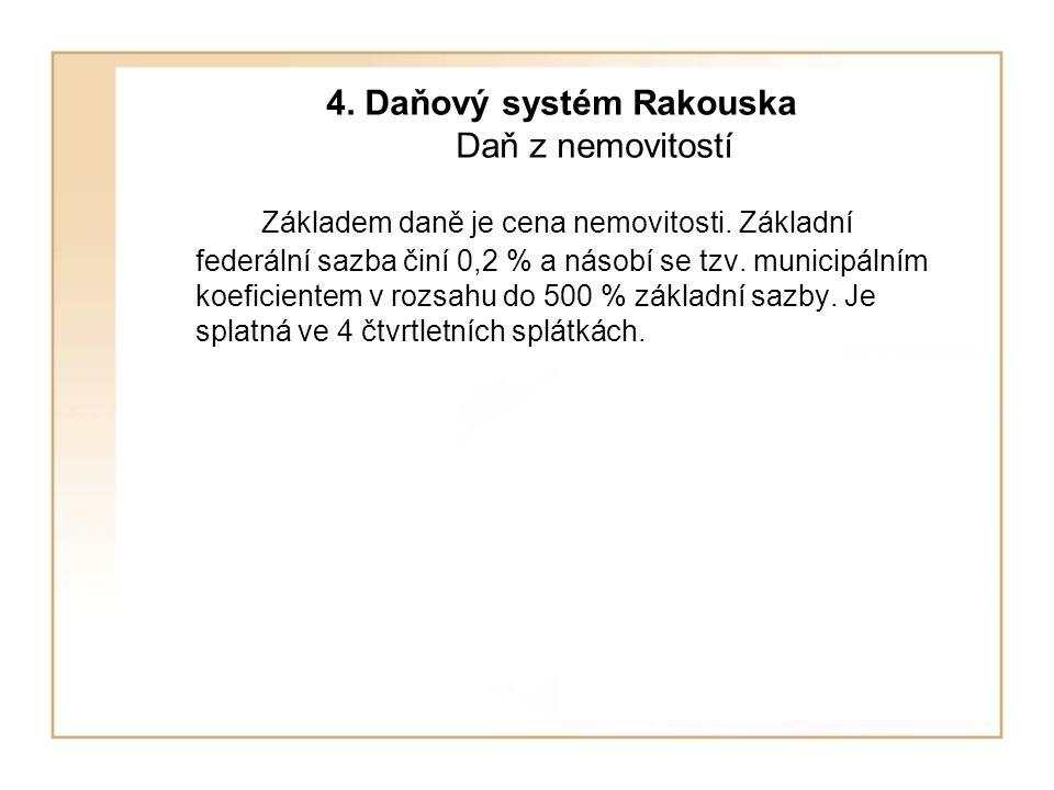 4. Daňový systém Rakouska Daň z nemovitostí Základem daně je cena nemovitosti. Základní federální sazba činí 0,2 % a násobí se tzv. municipálním koefi