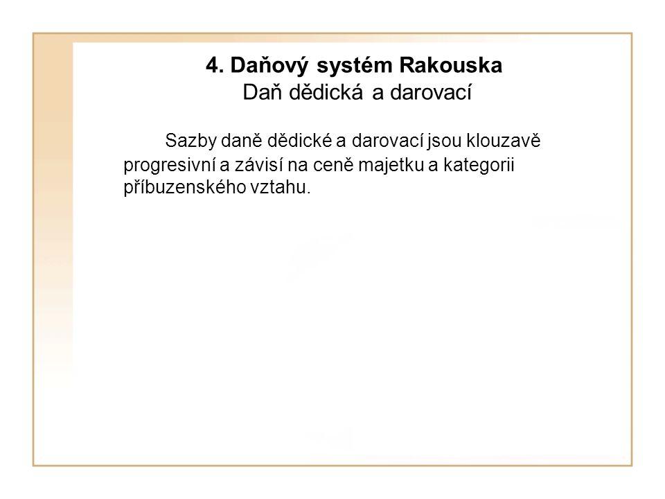 4. Daňový systém Rakouska Daň dědická a darovací Sazby daně dědické a darovací jsou klouzavě progresivní a závisí na ceně majetku a kategorii příbuzen