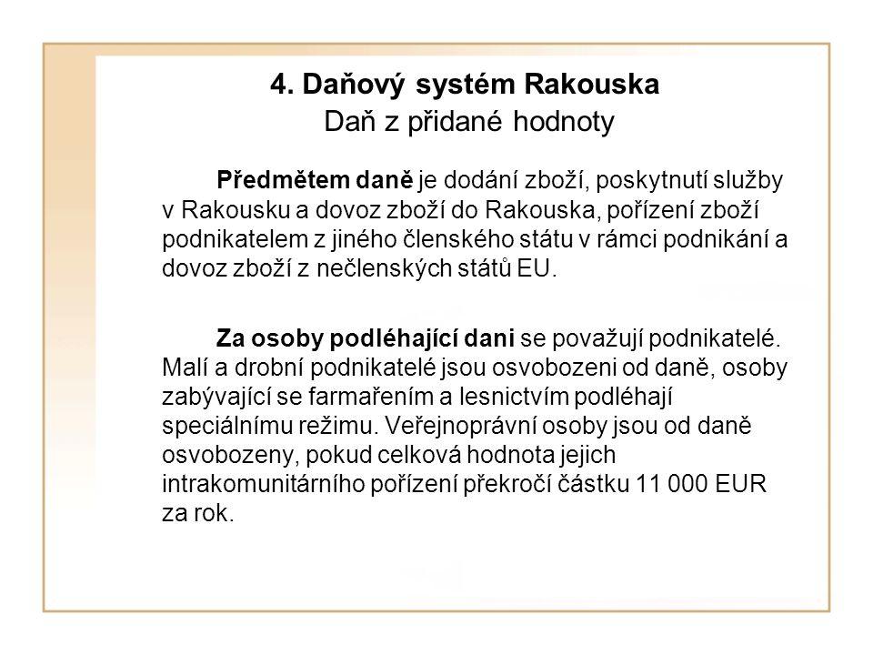 4. Daňový systém Rakouska Daň z přidané hodnoty Předmětem daně je dodání zboží, poskytnutí služby v Rakousku a dovoz zboží do Rakouska, pořízení zboží