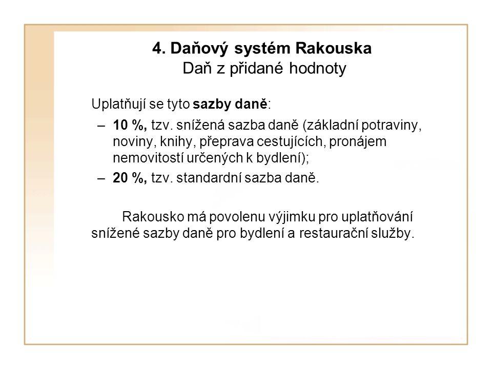 4. Daňový systém Rakouska Daň z přidané hodnoty Uplatňují se tyto sazby daně: –10 %, tzv. snížená sazba daně (základní potraviny, noviny, knihy, přepr