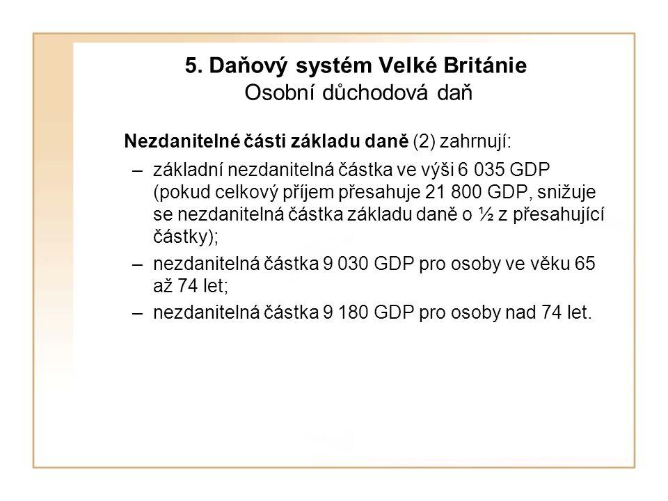 5. Daňový systém Velké Británie Osobní důchodová daň Nezdanitelné části základu daně (2) zahrnují: –základní nezdanitelná částka ve výši 6 035 GDP (po