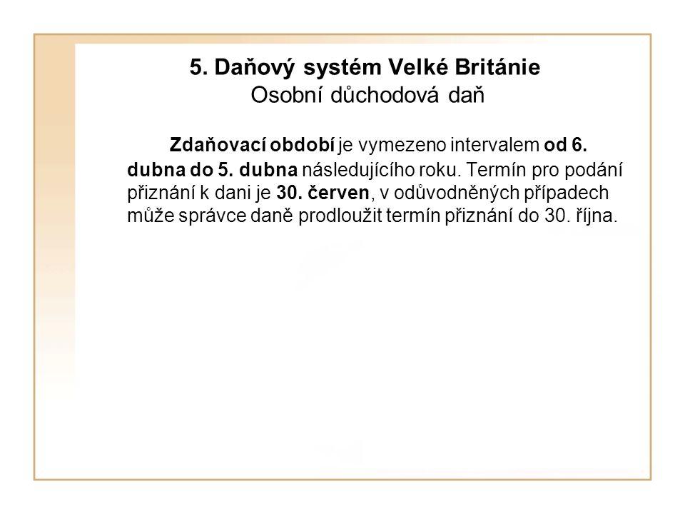5.Daňový systém Velké Británie Osobní důchodová daň Zdaňovací období je vymezeno intervalem od 6.