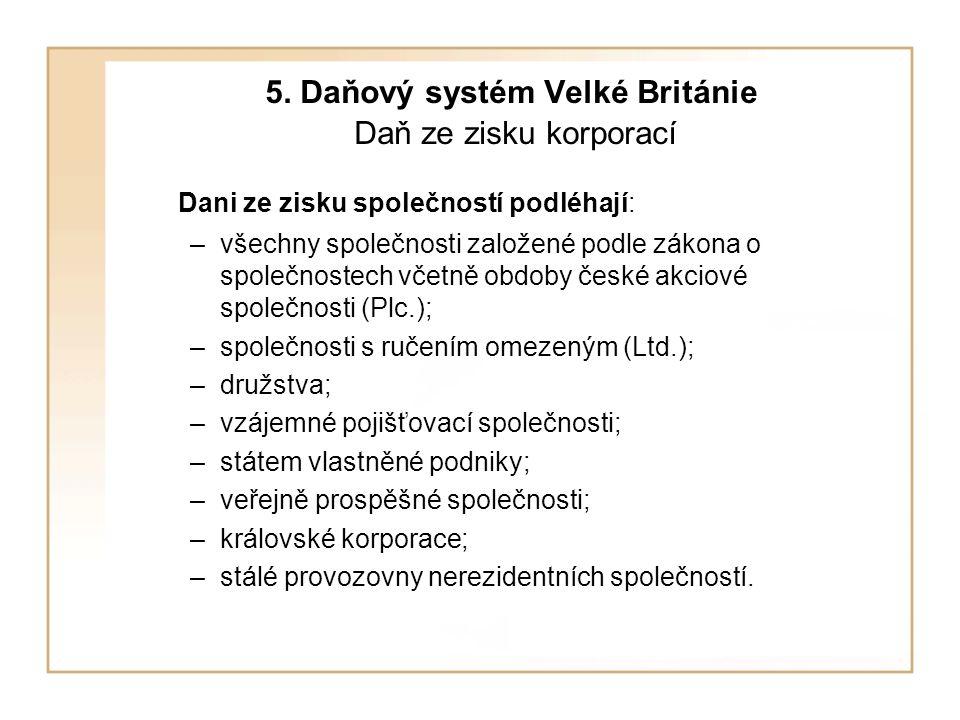 5. Daňový systém Velké Británie Daň ze zisku korporací Dani ze zisku společností podléhají: –všechny společnosti založené podle zákona o společnostech