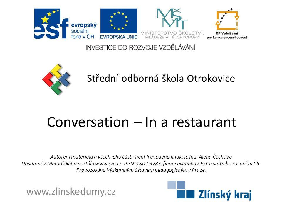 Conversation – In a restaurant Střední odborná škola Otrokovice www.zlinskedumy.cz Autorem materiálu a všech jeho částí, není-li uvedeno jinak, je Ing.