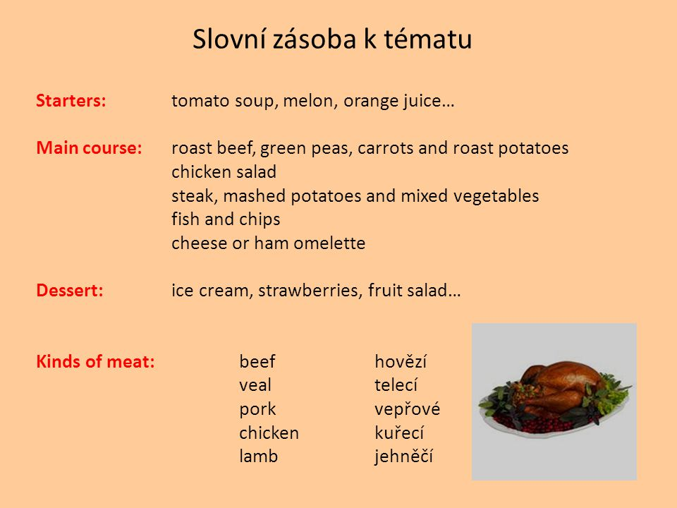 Slovní zásoba k tématu Starters:tomato soup, melon, orange juice… Main course:roast beef, green peas, carrots and roast potatoes chicken salad steak, mashed potatoes and mixed vegetables fish and chips cheese or ham omelette Dessert:ice cream, strawberries, fruit salad… Kinds of meat: beefhovězí vealtelecí porkvepřové chickenkuřecí lambjehněčí