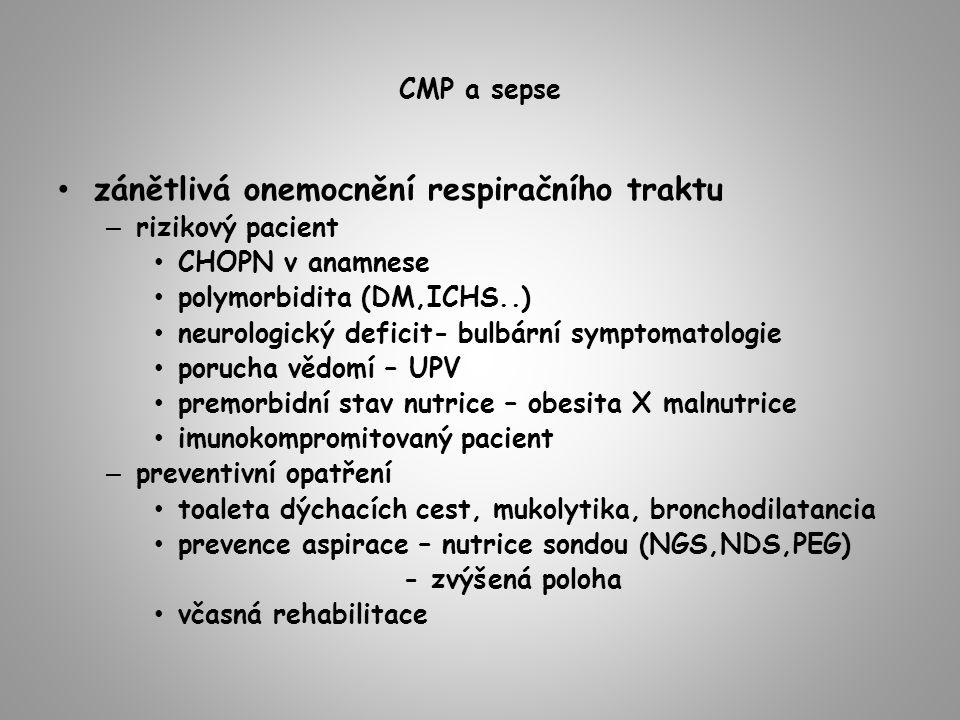CMP a sepse zánětlivá onemocnění respiračního traktu – rizikový pacient CHOPN v anamnese polymorbidita (DM,ICHS..) neurologický deficit- bulbární symptomatologie porucha vědomí – UPV premorbidní stav nutrice – obesita X malnutrice imunokompromitovaný pacient – preventivní opatření toaleta dýchacích cest, mukolytika, bronchodilatancia prevence aspirace – nutrice sondou (NGS,NDS,PEG) - zvýšená poloha včasná rehabilitace