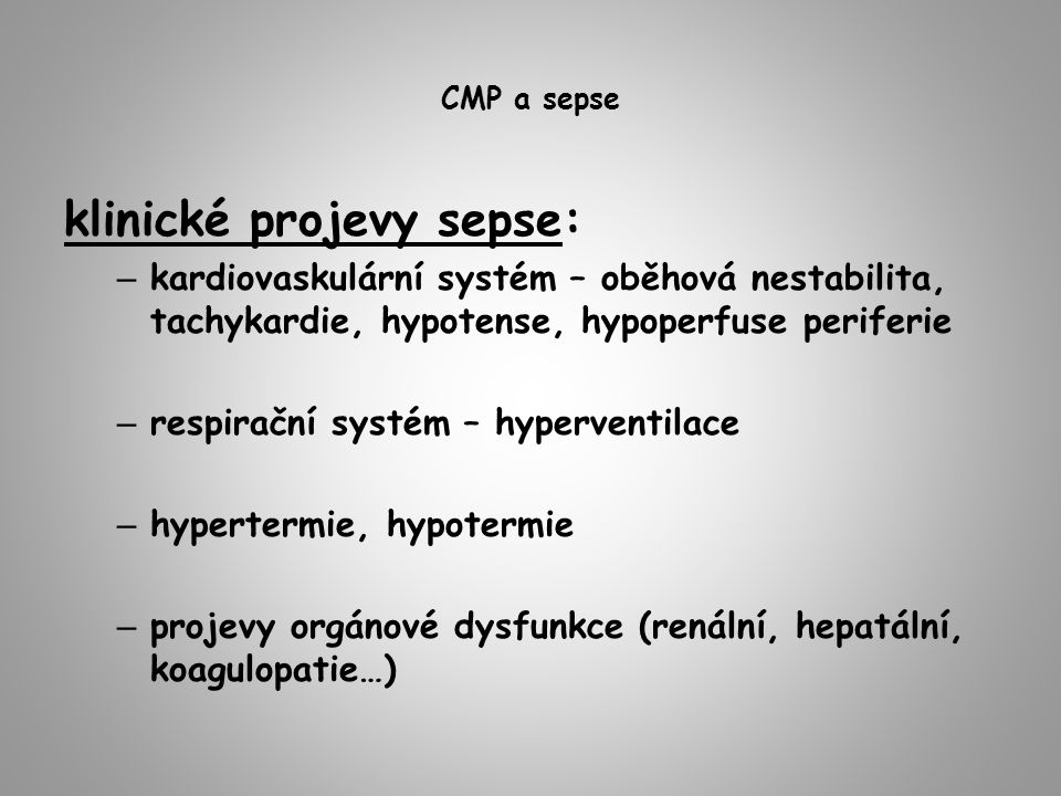 CMP a sepse klinické projevy sepse: – kardiovaskulární systém – oběhová nestabilita, tachykardie, hypotense, hypoperfuse periferie – respirační systém – hyperventilace – hypertermie, hypotermie – projevy orgánové dysfunkce (renální, hepatální, koagulopatie…)