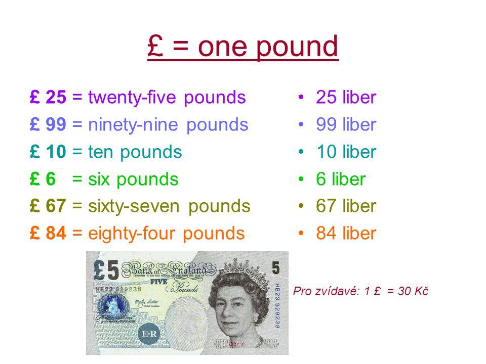 £ = one pound £ 25 = twenty-five pounds £ 99 = ninety-nine pounds £ 10 = ten pounds £ 6 = six pounds £ 67 = sixty-seven pounds £ 84 = eighty-four pounds 25 liber 99 liber 10 liber 6 liber 67 liber 84 liber Pro zvídavé: 1 £ = 30 Kč Obr.