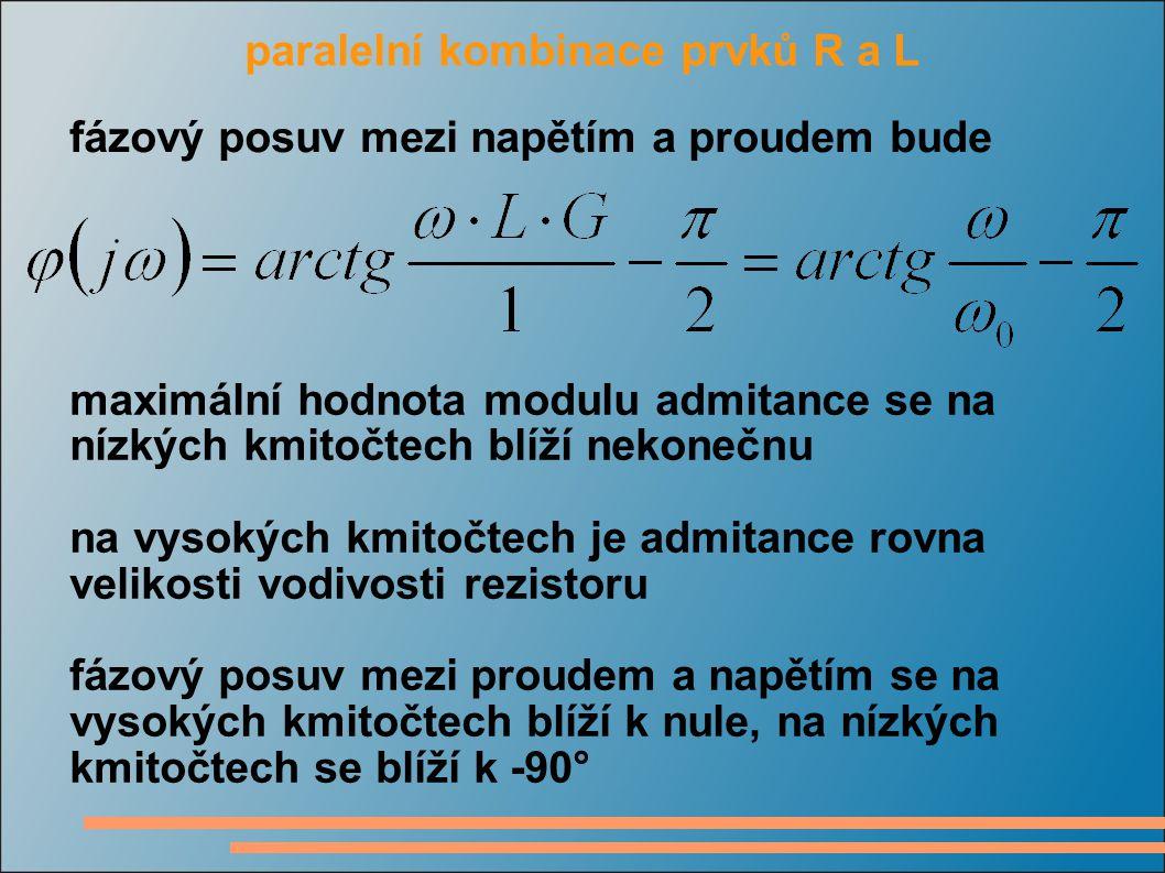 paralelní kombinace prvků R a L fázový posuv mezi napětím a proudem bude maximální hodnota modulu admitance se na nízkých kmitočtech blíží nekonečnu na vysokých kmitočtech je admitance rovna velikosti vodivosti rezistoru fázový posuv mezi proudem a napětím se na vysokých kmitočtech blíží k nule, na nízkých kmitočtech se blíží k -90°