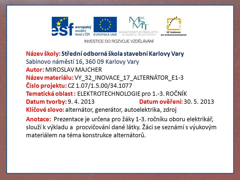 Název školy: Střední odborná škola stavební Karlovy Vary Sabinovo náměstí 16, 360 09 Karlovy Vary Autor: MIROSLAV MAJCHER Název materiálu: VY_32_INOVACE_17_ALTERNÁTOR_E1-3 Číslo projektu: CZ 1.07/1.5.00/34.1077 Tematická oblast : ELEKTROTECHNOLOGIE pro 1.-3.