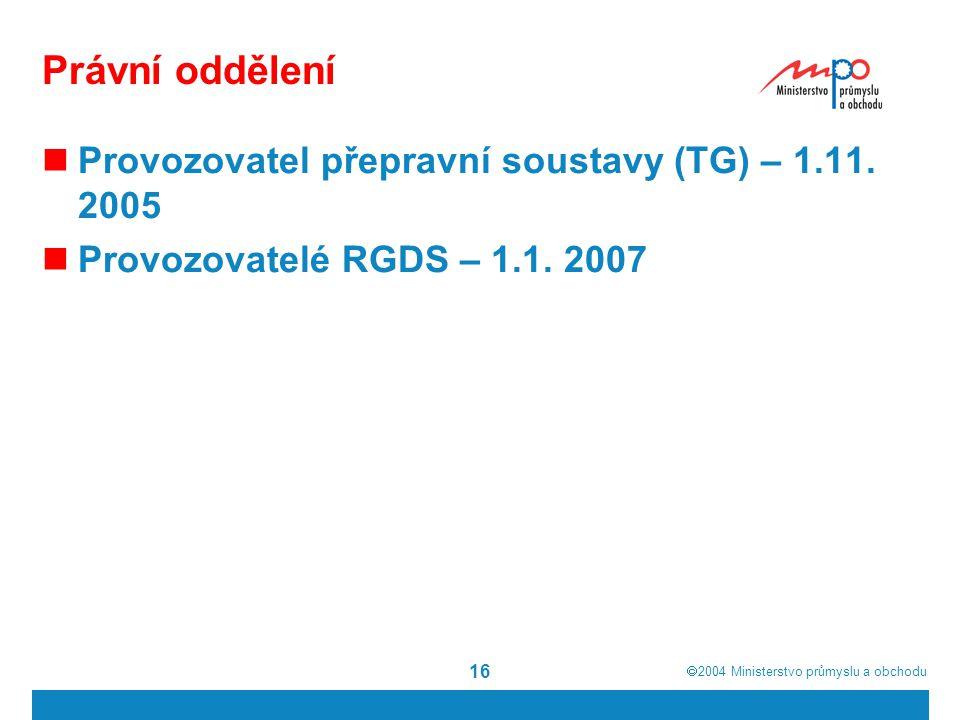 2004  Ministerstvo průmyslu a obchodu 16 Právní oddělení Provozovatel přepravní soustavy (TG) – 1.11. 2005 Provozovatelé RGDS – 1.1. 2007