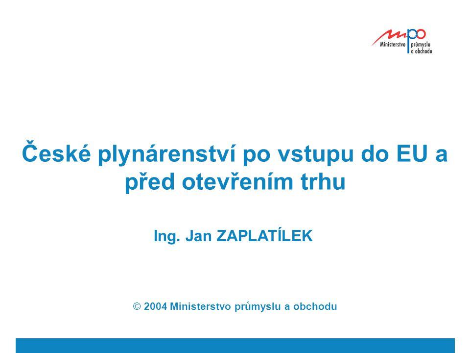 České plynárenství po vstupu do EU a před otevřením trhu Ing. Jan ZAPLATÍLEK © 2004 Ministerstvo průmyslu a obchodu