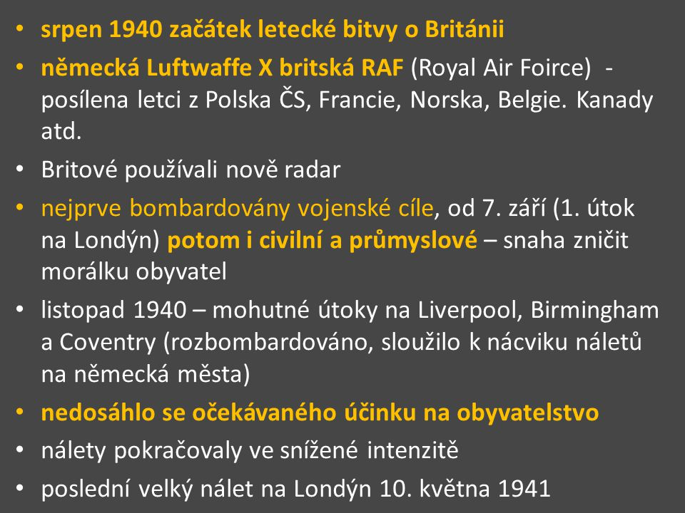 srpen 1940 začátek letecké bitvy o Británii německá Luftwaffe X britská RAF (Royal Air Foirce) - posílena letci z Polska ČS, Francie, Norska, Belgie.