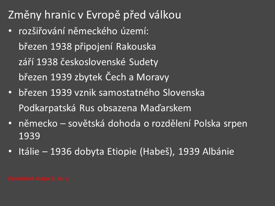 Změny hranic v Evropě před válkou rozšiřování německého území: březen 1938 připojení Rakouska září 1938 československé Sudety březen 1939 zbytek Čech