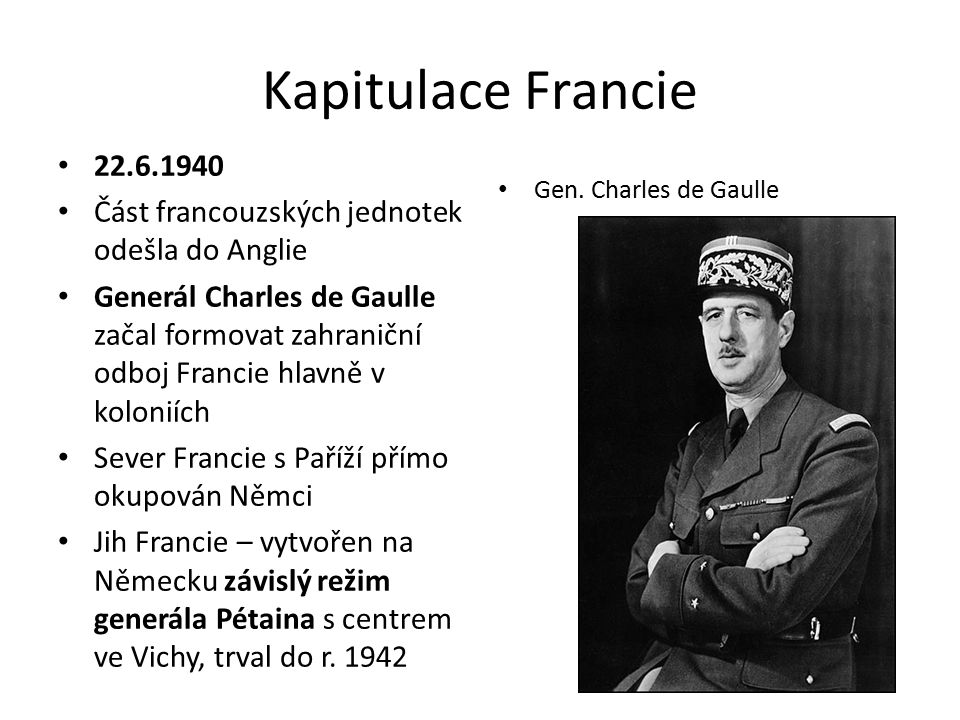 Kapitulace Francie 22.6.1940 Část francouzských jednotek odešla do Anglie Generál Charles de Gaulle začal formovat zahraniční odboj Francie hlavně v koloniích Sever Francie s Paříží přímo okupován Němci Jih Francie – vytvořen na Německu závislý režim generála Pétaina s centrem ve Vichy, trval do r.