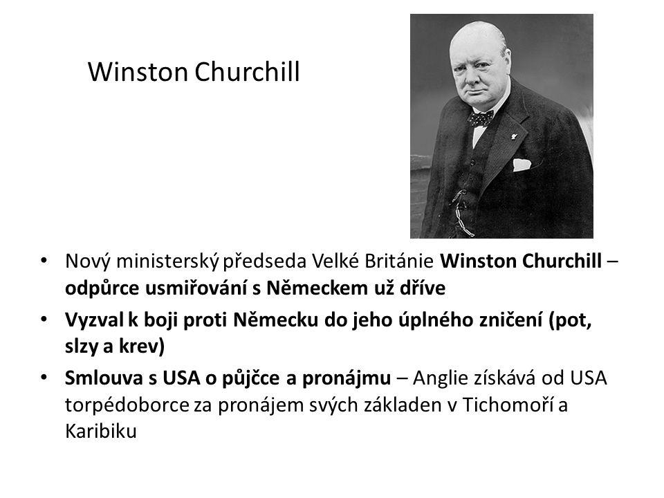 Winston Churchill Nový ministerský předseda Velké Británie Winston Churchill – odpůrce usmiřování s Německem už dříve Vyzval k boji proti Německu do jeho úplného zničení (pot, slzy a krev) Smlouva s USA o půjčce a pronájmu – Anglie získává od USA torpédoborce za pronájem svých základen v Tichomoří a Karibiku