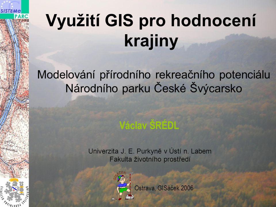 Využití GIS pro hodnocení krajiny Modelování přírodního rekreačního potenciálu Národního parku České Švýcarsko Václav ŠRÉDL Univerzita J.