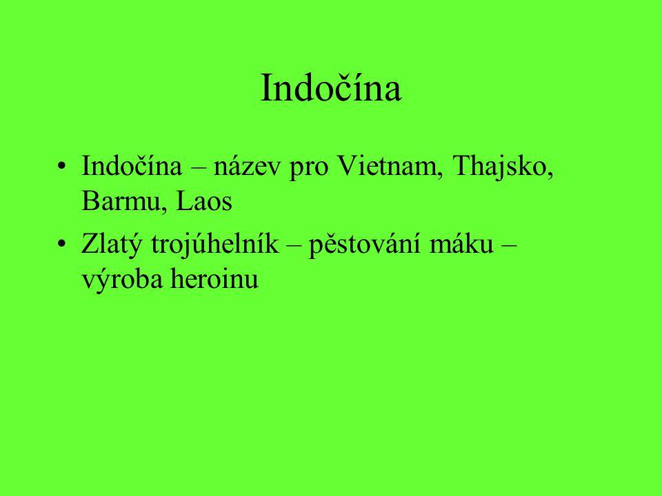 Indočína Indočína – název pro Vietnam, Thajsko, Barmu, Laos Zlatý trojúhelník – pěstování máku – výroba heroinu