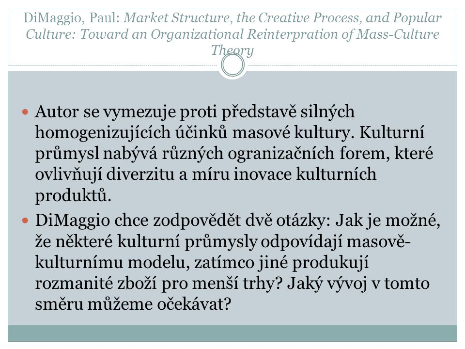 DiMaggio, Paul: Market Structure, the Creative Process, and Popular Culture: Toward an Organizational Reinterpration of Mass-Culture Theory Autor se vymezuje proti představě silných homogenizujících účinků masové kultury.