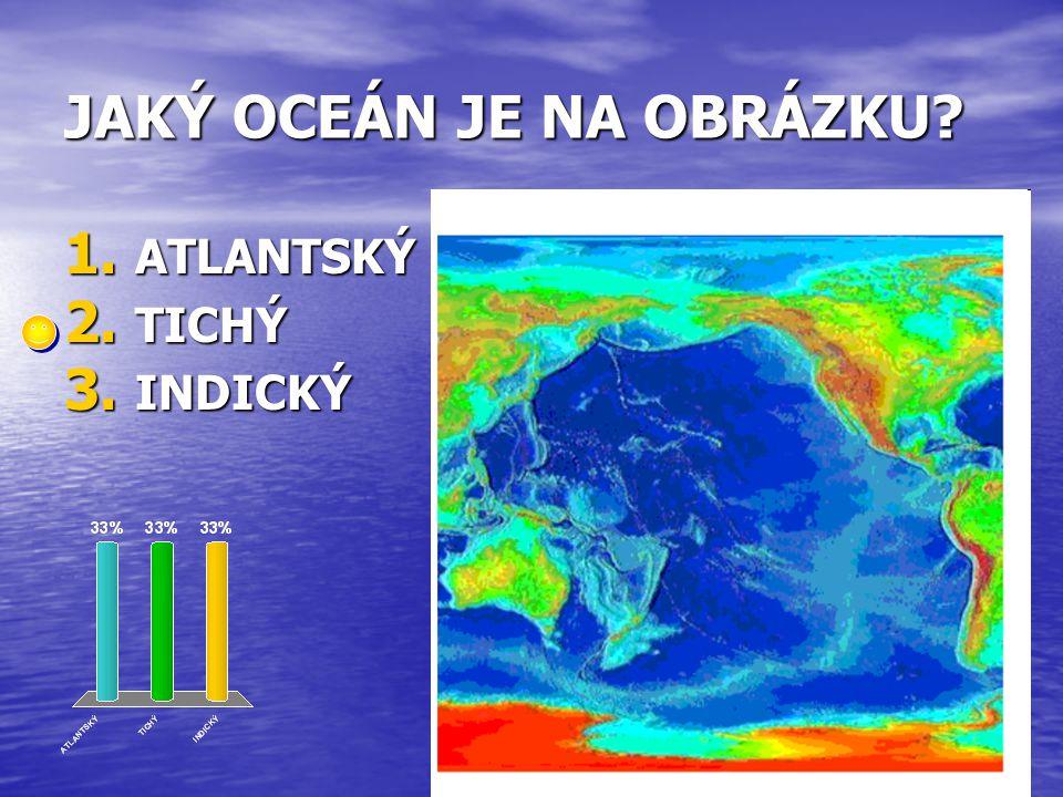 JAKÝ OCEÁN JE NA OBRÁZKU? 1. ATLANTSKÝ 2. TICHÝ 3. INDICKÝ