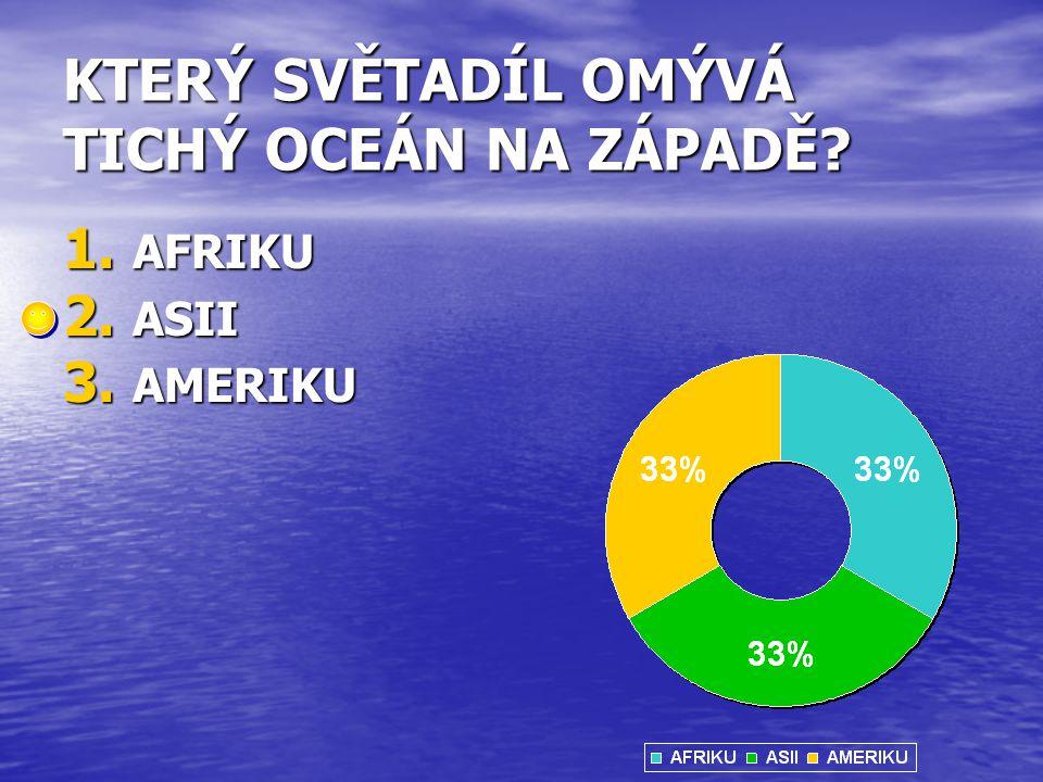 KTERÝ SVĚTADÍL OMÝVÁ TICHÝ OCEÁN NA ZÁPADĚ? 1. AFRIKU 2. ASII 3. AMERIKU
